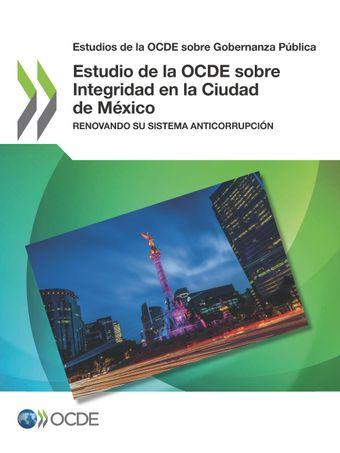 Estudios de la OCDE sobre Gobernanza Pública: Estudio de la OCDE sobre Integridad en la Ciudad de México: Renovando su sistema anticorrupción