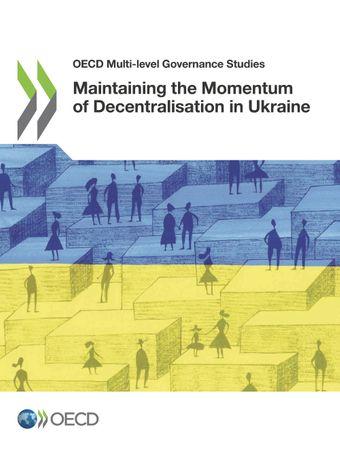 OECD Multi-level Governance Studies: Maintaining the Momentum of Decentralisation in Ukraine: