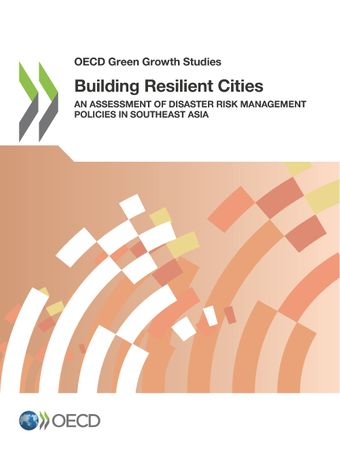 OECD Green Growth Studies: Building Resilient Cities: An Assessment of Disaster Risk Management Policies in Southeast Asia