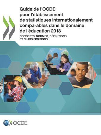 : Guide de l'OCDE pour l'établissement de statistiques internationalement comparables dans le domaine de l'éducation 2018: Concepts, normes, définitions et classifications
